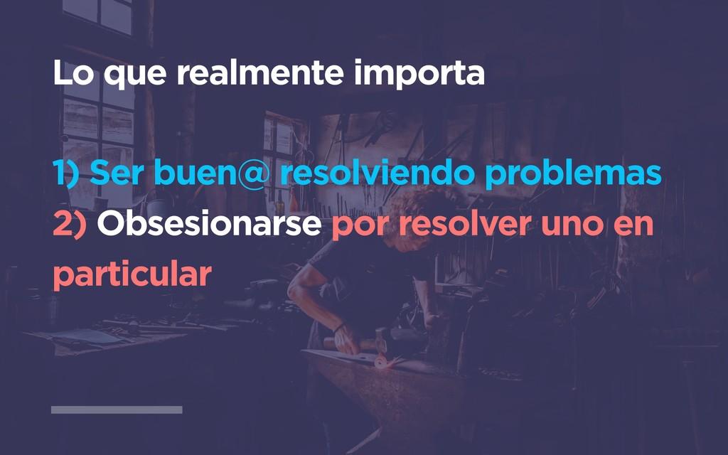 Lo que realmente importa 1) Ser buen@ resolvien...