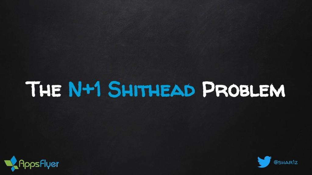 @shar1z The N+1 Shithead Problem