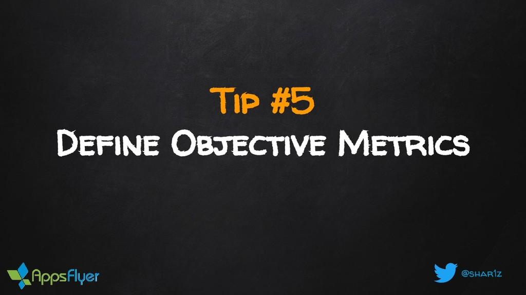 @shar1z Tip #5 Define Objective Metrics