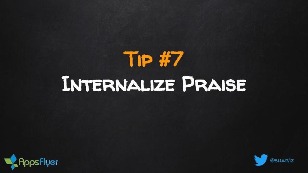 @shar1z Tip #7 Internalize Praise
