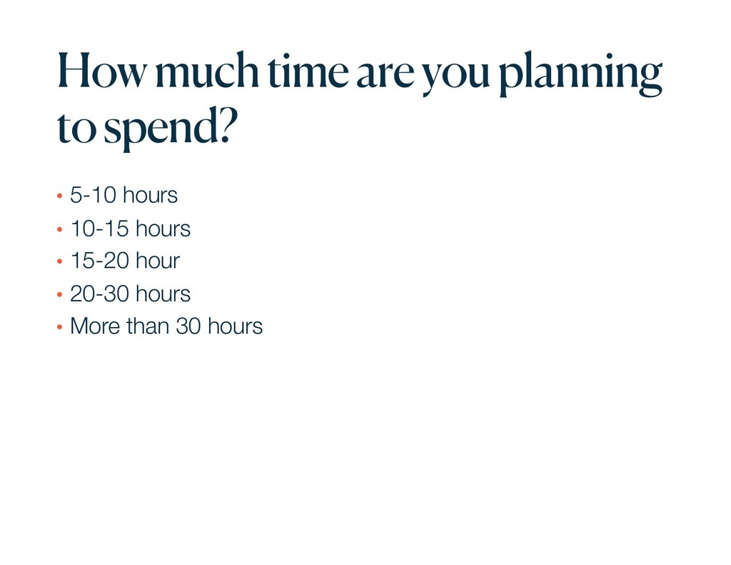 How much time are you planning to spend? • 5-10...