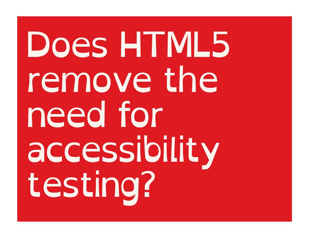 Does HTML5 remove the need for accessibility te...