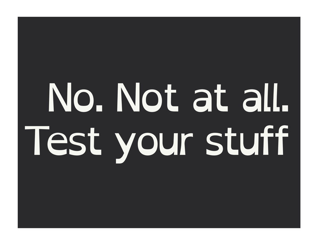 No. Not at all. Test your stuff