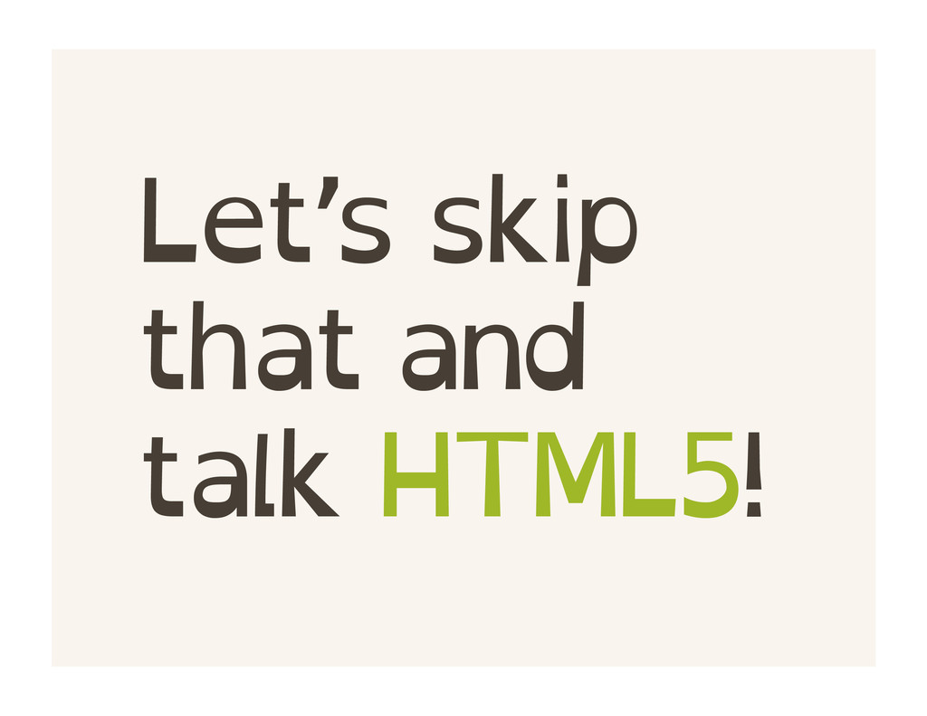 Let's skip that and talk HTML5!