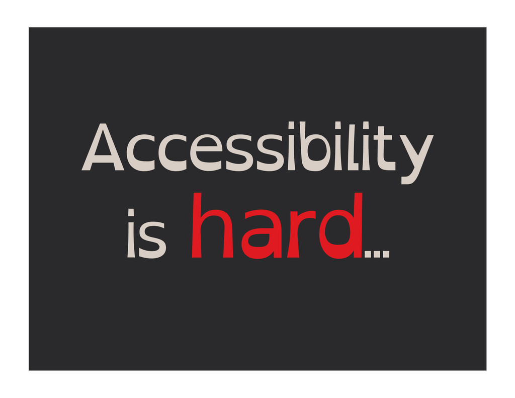 Accessibility is hard...