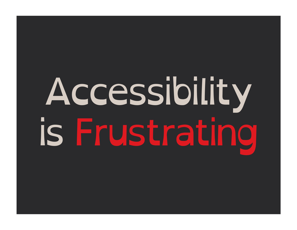 Accessibility is Frustrating
