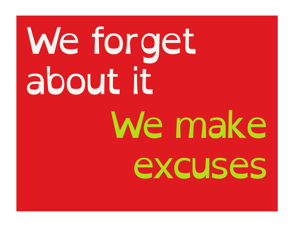 We forget about it We make excuses