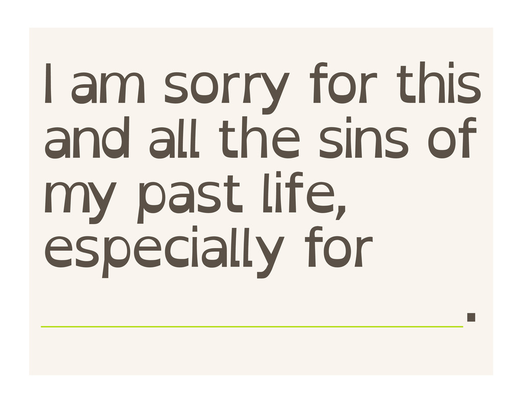 I am sorry for this and all the sins of my past...
