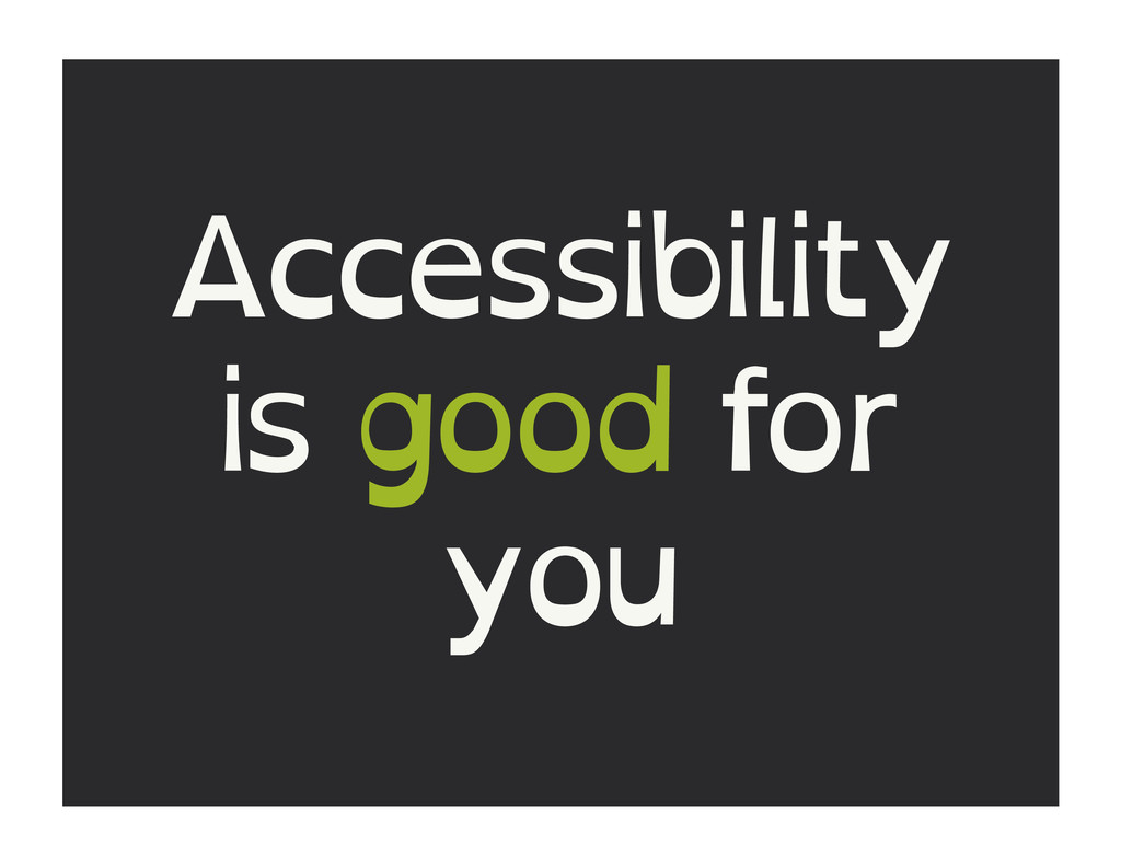 Accessibility is good for you