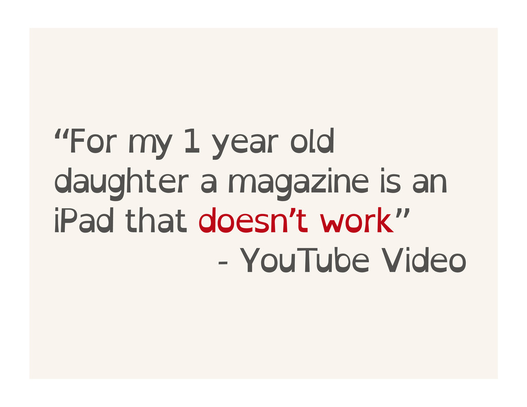 """For my 1 year old daughter a magazine is an iP..."