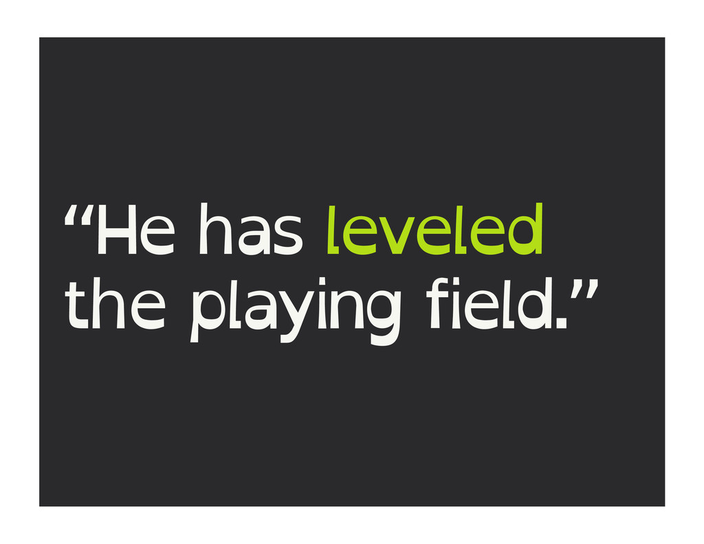 """He has leveled the playing field."""