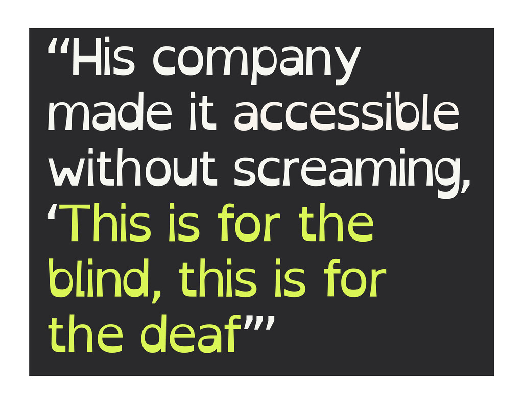 """His company made it accessible without screami..."