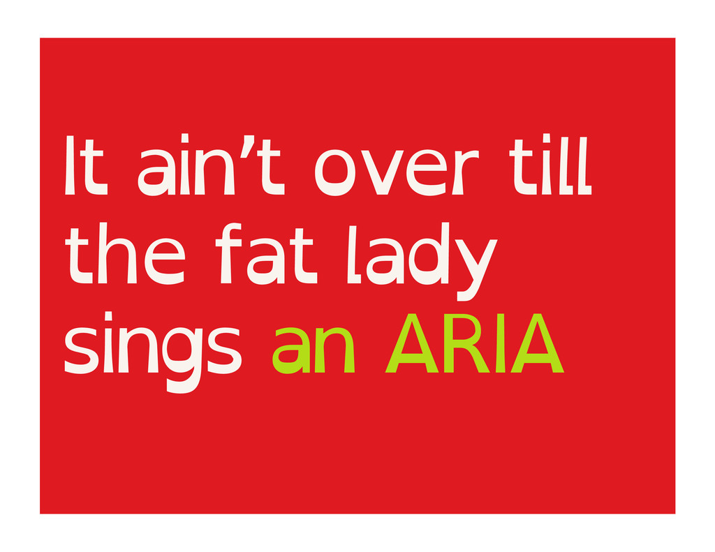 It ain't over till the fat lady sings an ARIA
