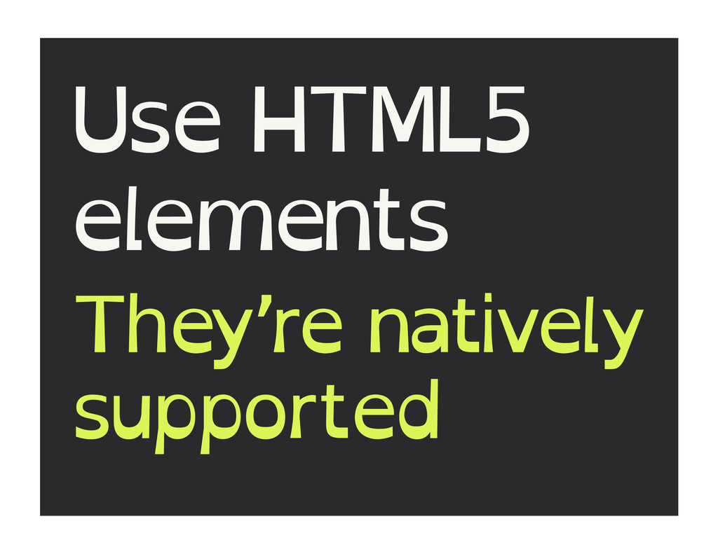 Use HTML5 elements They're natively supported