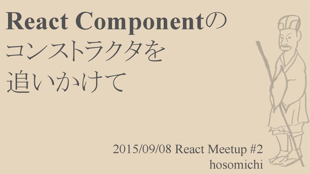 React Componentの コンストラクタを 追いかけて 2015/09/08 Reac...