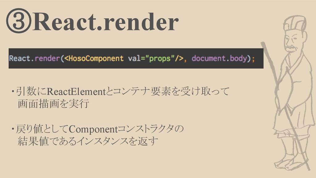 ③React.render ・引数にReactElementとコンテナ要素を受け取って  画面...