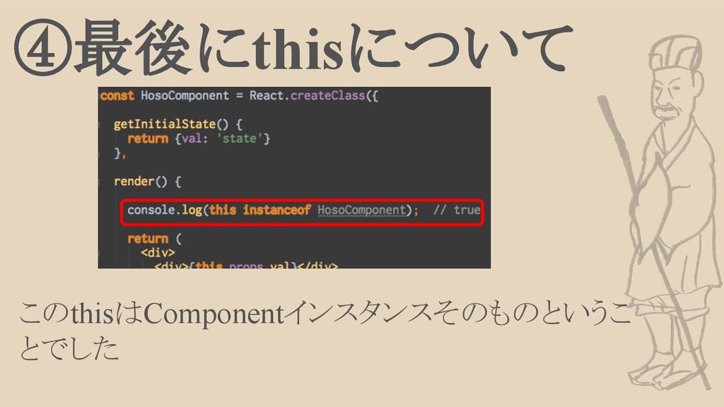 ④最後にthisについて このthisはComponentインスタンスそのものというこ とでした