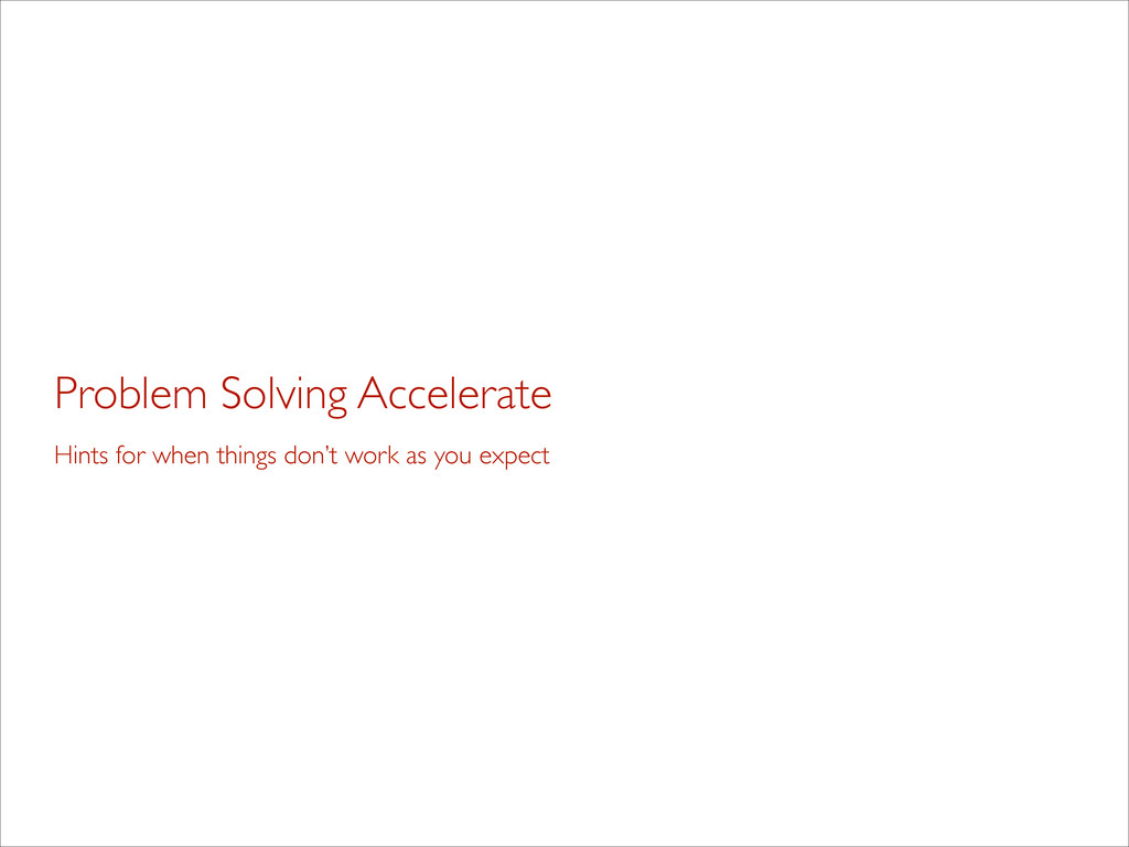 Problem Solving Accelerate Hints for when thing...