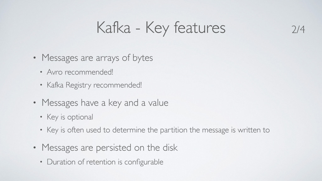 Kafka - Key features • Messages are arrays of b...