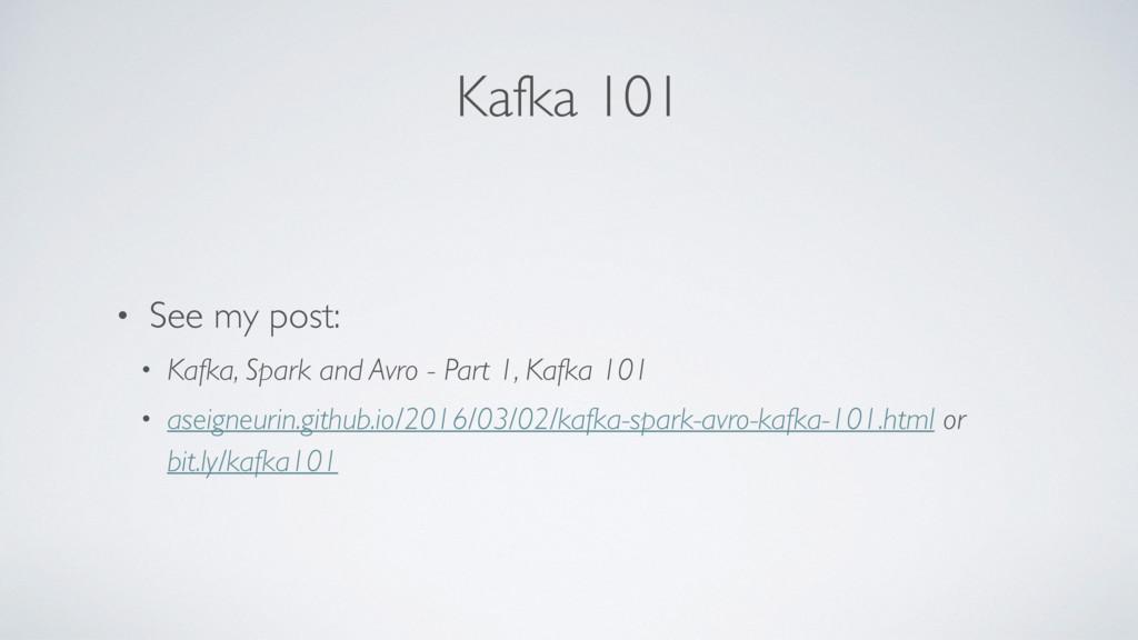 Kafka 101 • See my post: • Kafka, Spark and Avr...