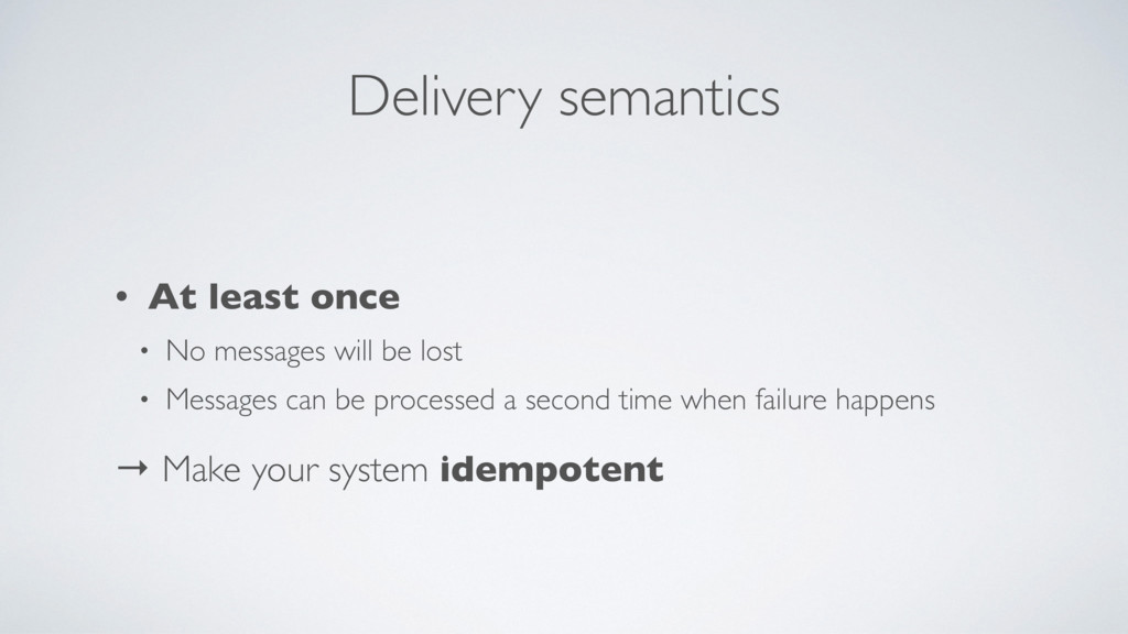 Delivery semantics • At least once • No message...