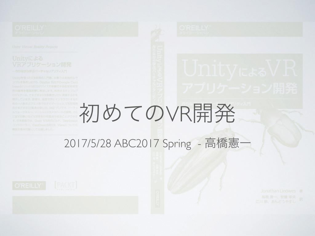 ॳΊͯͷVR։ൃ 2017/5/28 ABC2017 Spring - ߴڮݑҰ