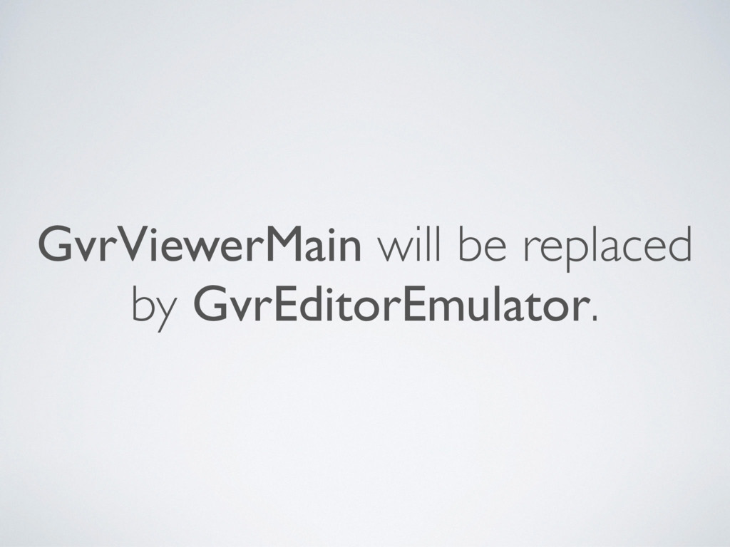 GvrViewerMain will be replaced by GvrEditorEmul...