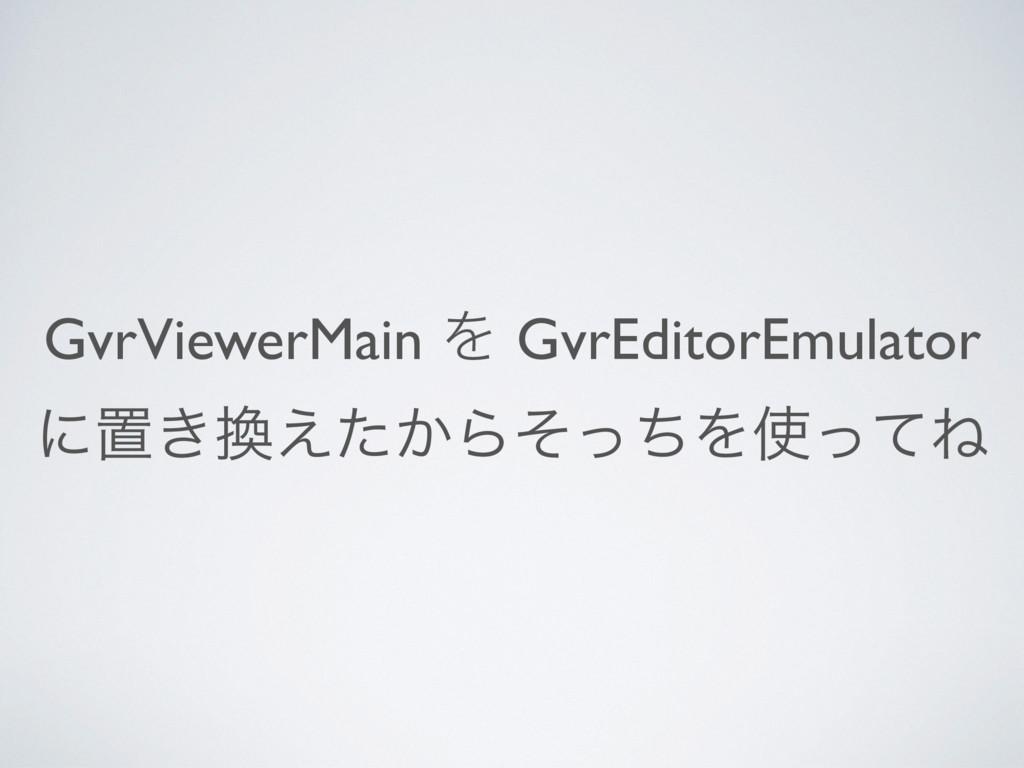 GvrViewerMain Λ GvrEditorEmulator ʹஔ͖͔͑ͨΒͦͬͪΛ...