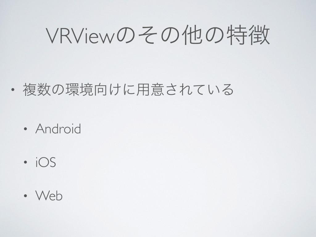 VRViewͷͦͷଞͷಛ • ෳͷڥ͚ʹ༻ҙ͞Ε͍ͯΔ • Android • iOS...