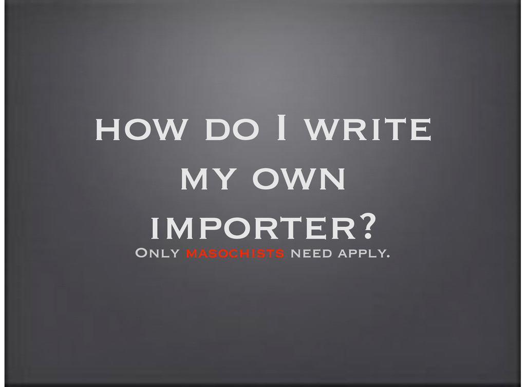 how do I write my own importer? Only masochists...