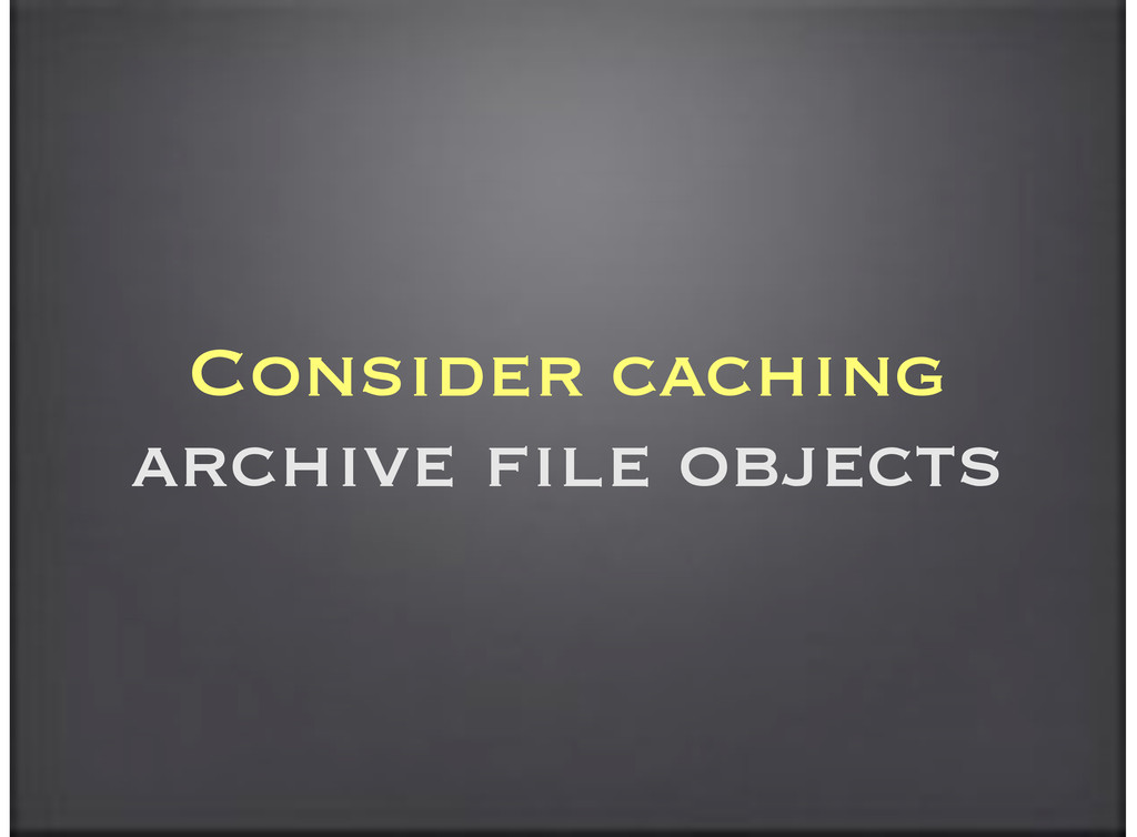 Consider caching archive file objects