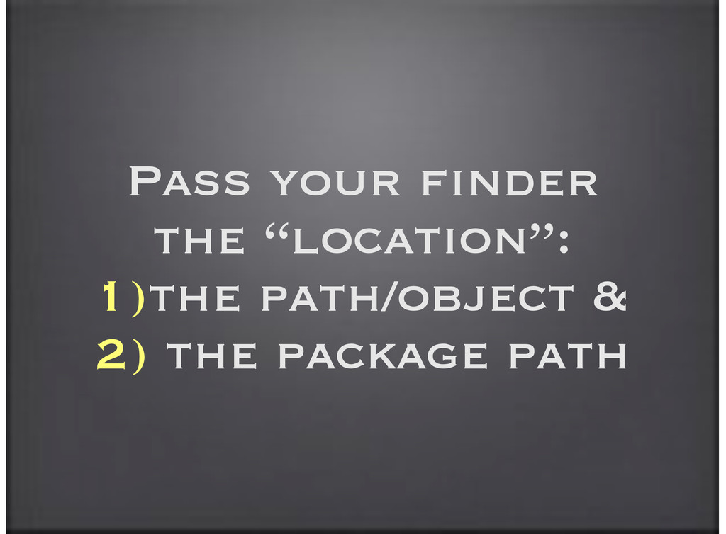 "Pass your finder the ""location"": 1)the path/obj..."