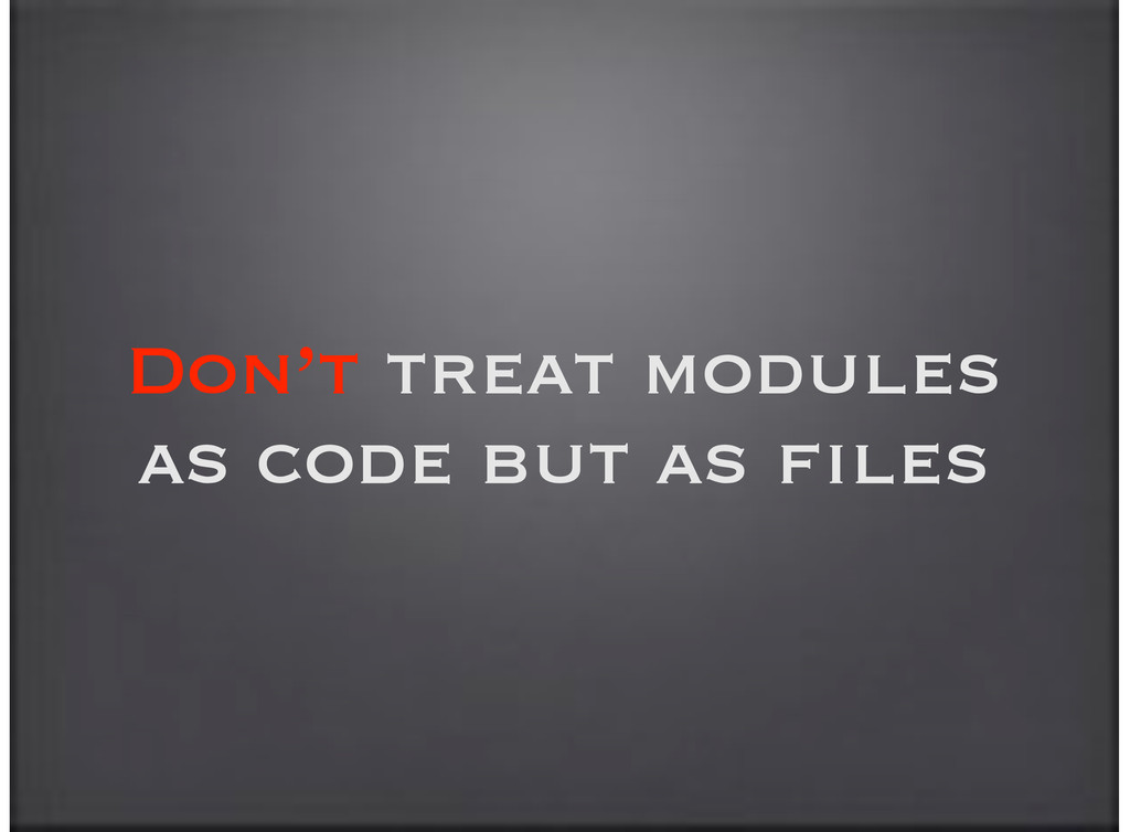 Don't treat modules as code but as files
