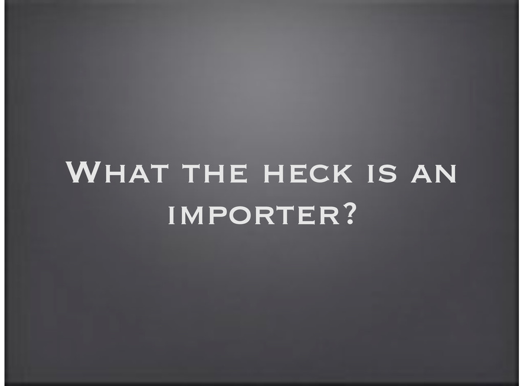 What the heck is an importer?