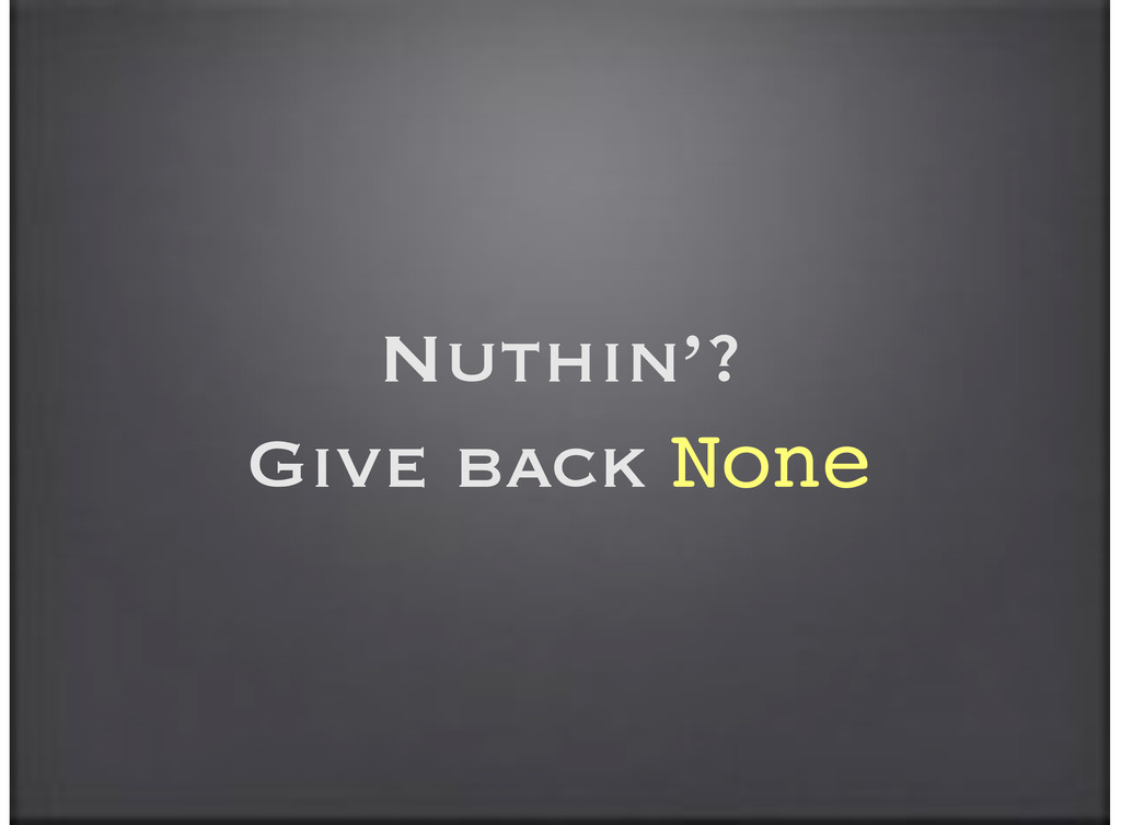 Nuthin'? Give back None