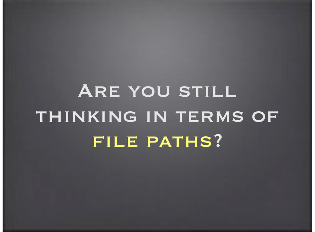 Are you still thinking in terms of file paths?