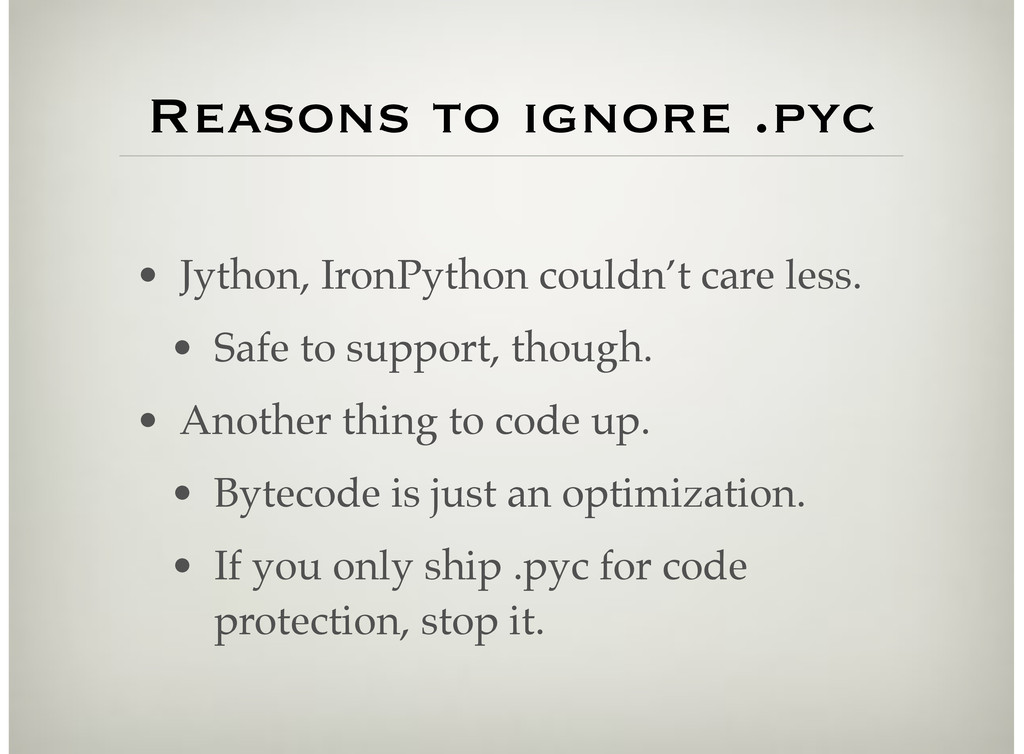 Reasons to ignore .pyc • Jython, IronPython cou...