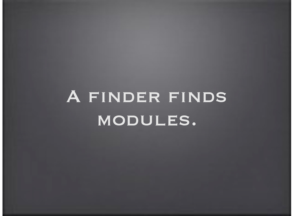A finder finds modules.