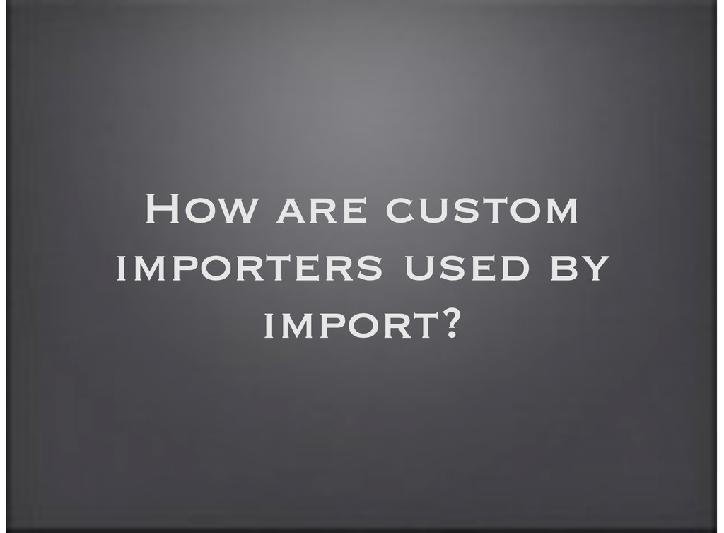 How are custom importers used by import?
