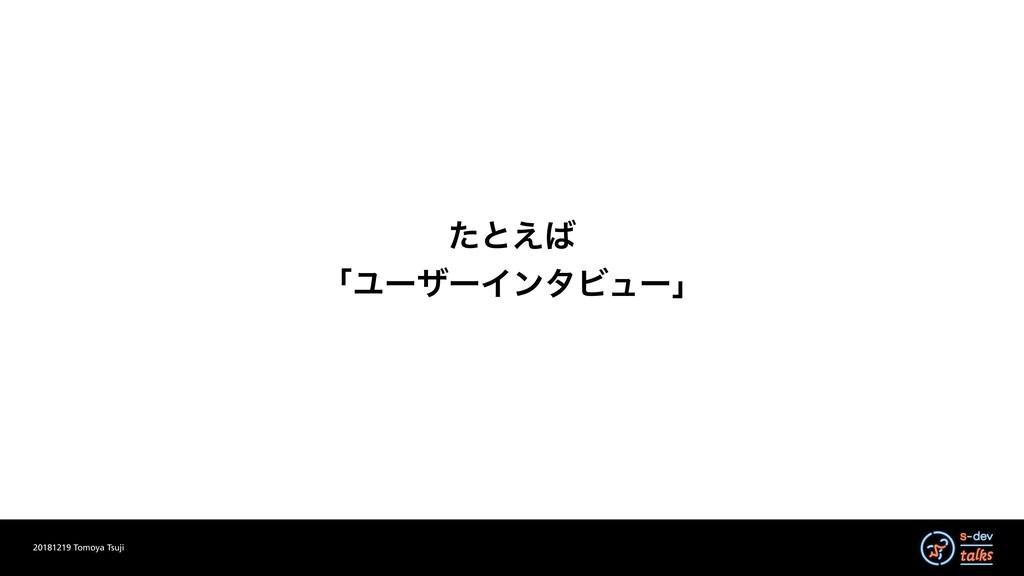 20181219 Tomoya Tsuji ͨͱ͑ ʮϢʔβʔΠϯλϏϡʔʯ