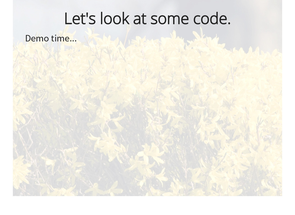 Let's look at some code. Demo time...