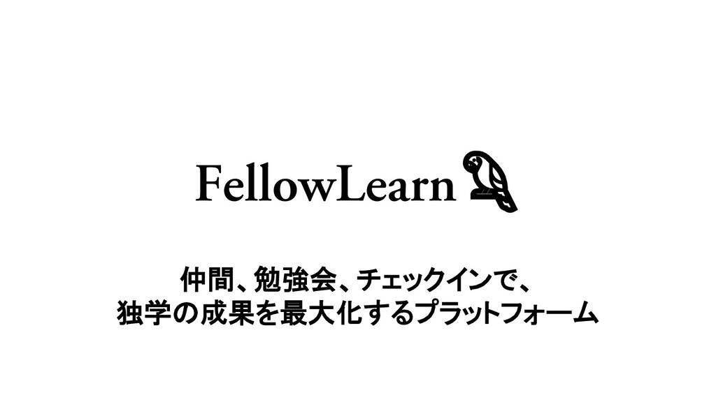 FellowLearn 仲間、勉強会、チェックインで、 独学の成果を最大化するプラットフォーム