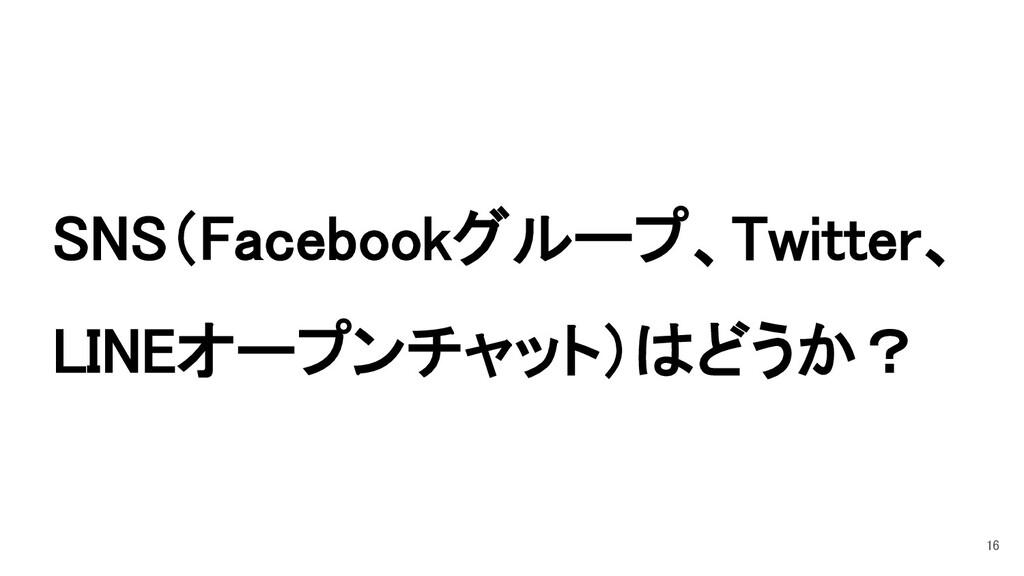SNS(Facebookグループ、Twitter、 LINEオープンチャット)はどうか? 16