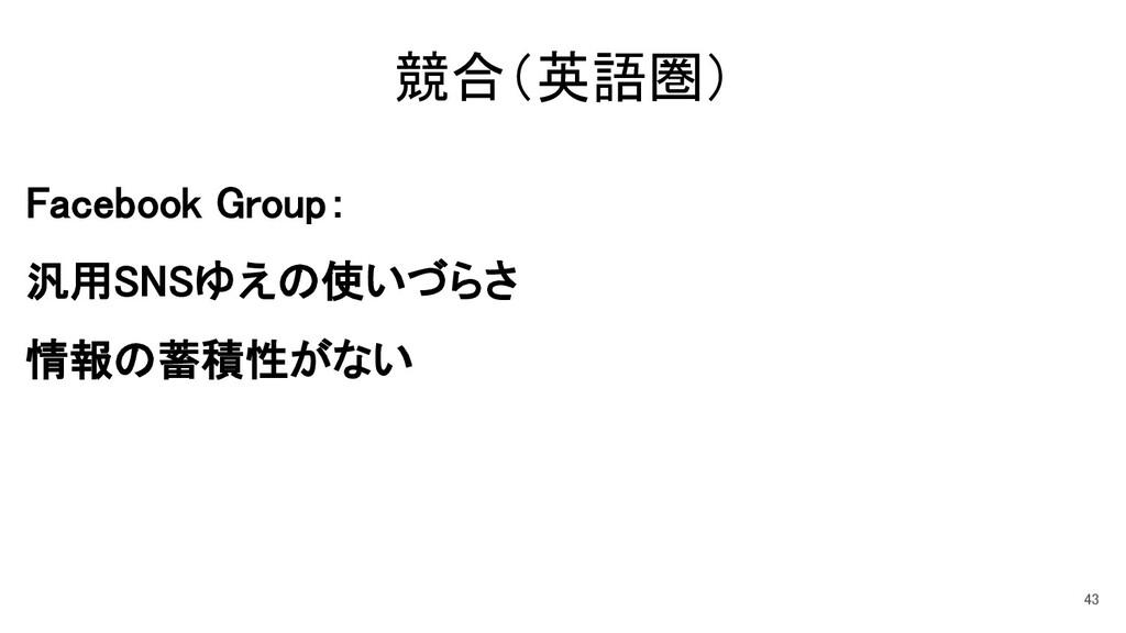 競合(英語圏) Facebook Group: 汎用SNSゆえの使いづらさ 情報の蓄積性がない...