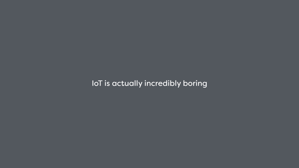 IoT is actually incredibly boring