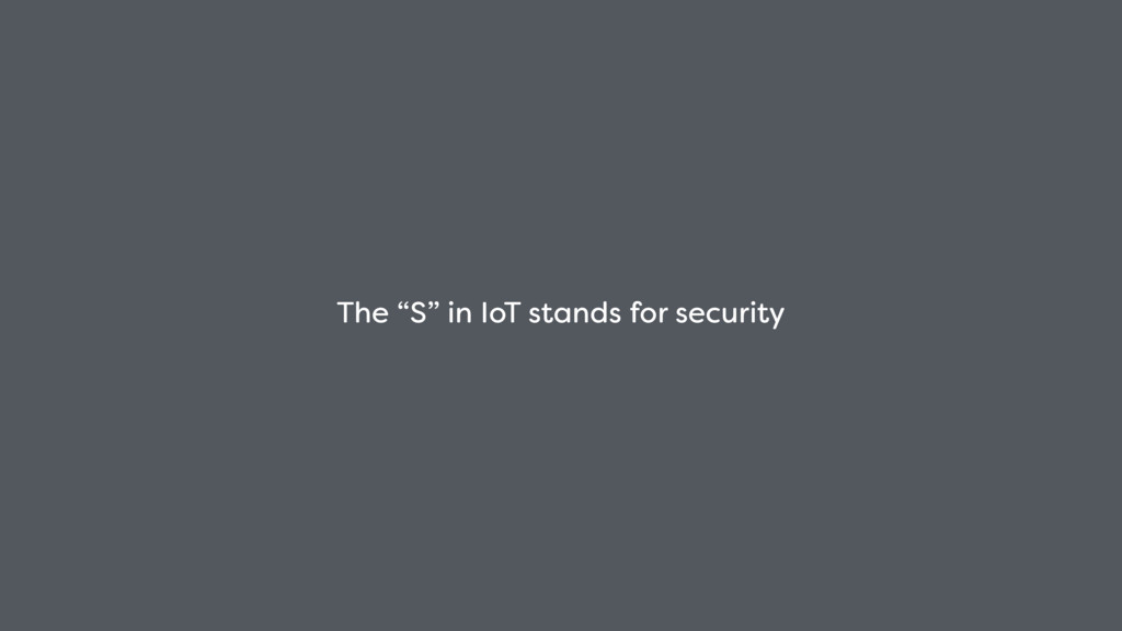 "The ""S"" in IoT stands for security"