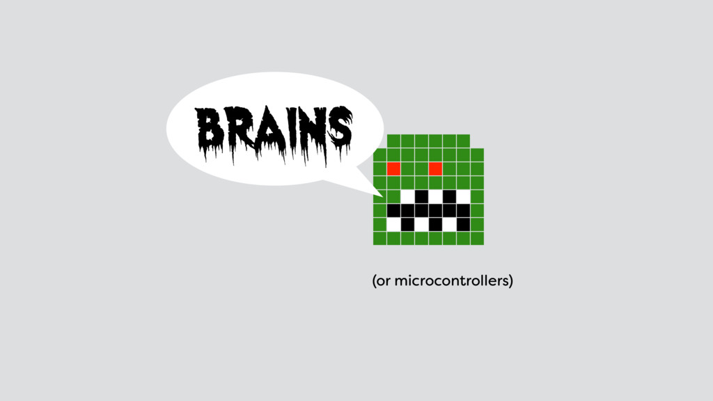 brains (or microcontrollers)