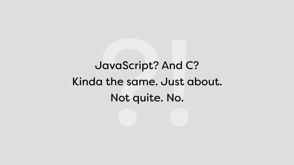 ?! JavaScript? And C? Kinda the same. Just abo...