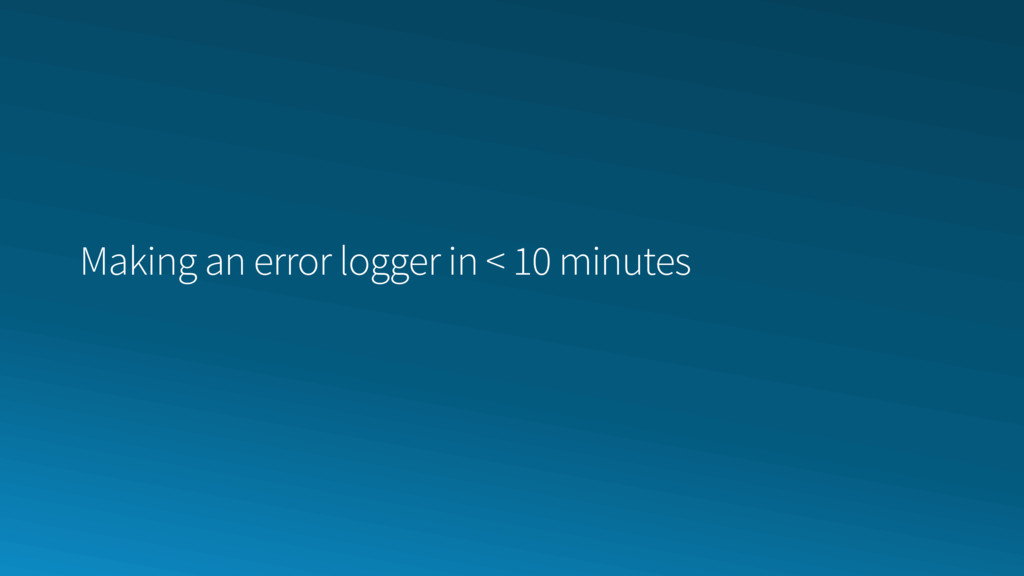 Making an error logger in < 10 minutes