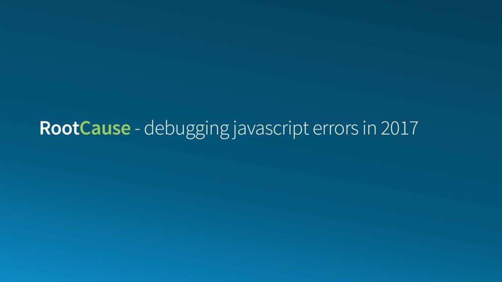 RootCause - debugging javascript errors in 2017